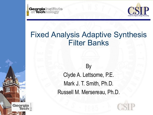 Fixed Analysis Adaptive Synthesis Filter Banks By Clyde A. Lettsome, P.E. Mark J. T. Smith, Ph.D. Russell M. Mersereau, Ph...