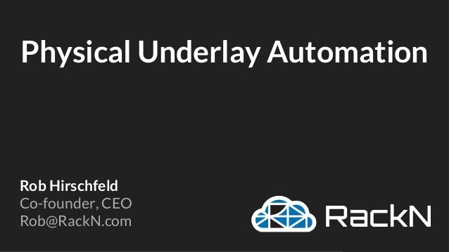 Physical Underlay Automation Rob Hirschfeld Co-founder, CEO Rob@RackN.com