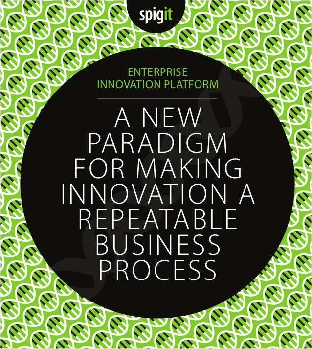 A NEW PARADIGM FOR MAKING INNOVATION A REPEATABLE BUSINESS PROCESS ENTERPRISE INNOVATION PLATFORM