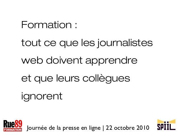 Journée de la presse en ligne | 22 octobre 2010 Formation : tout ce que les journalistes web doivent apprendre et que leur...