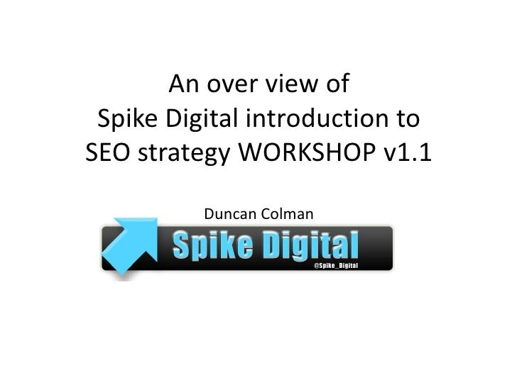 An over view of Spike Digital introduction to SEO strategy WORKSHOP v1.1Duncan Colman <br />