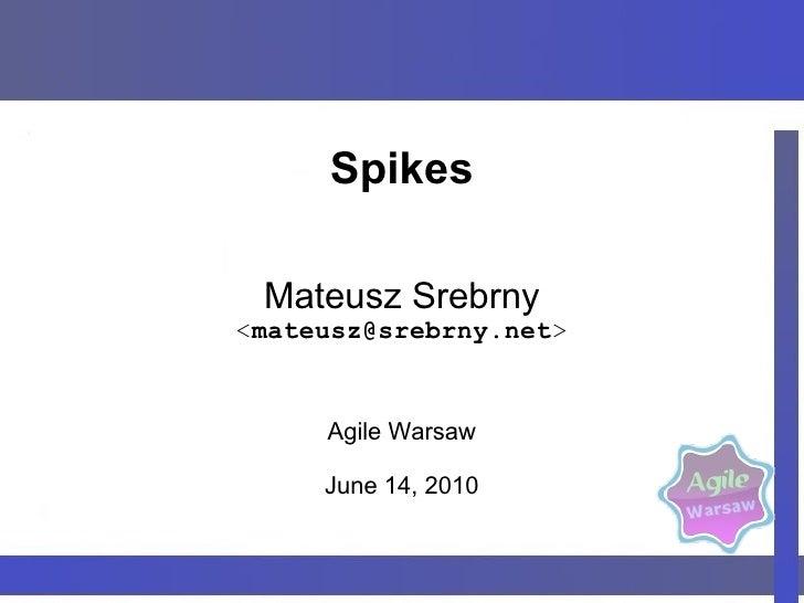 Spikes <ul>Mateusz Srebrny < [email_address] > Agile Warsaw June 14, 2010 </ul>