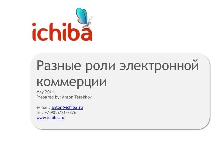 Разные роли электронной коммерцииMay 2011. Prepared by: Anton Terekhove-mail: anton@ichiba.rutel: +7(905)721-2876<br />www...