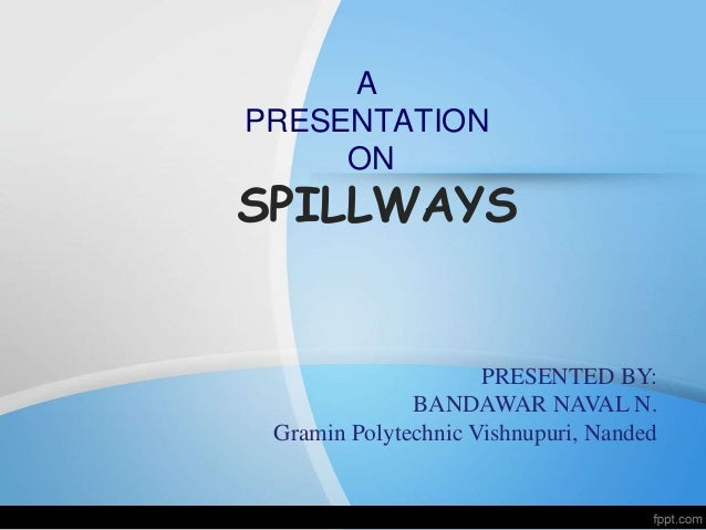 A  PRESENTATION  ON  SPILLWAYS  PRESENTED BY:  BANDAWAR NAVAL N.  Gramin Polytechnic Vishnupuri, Nanded