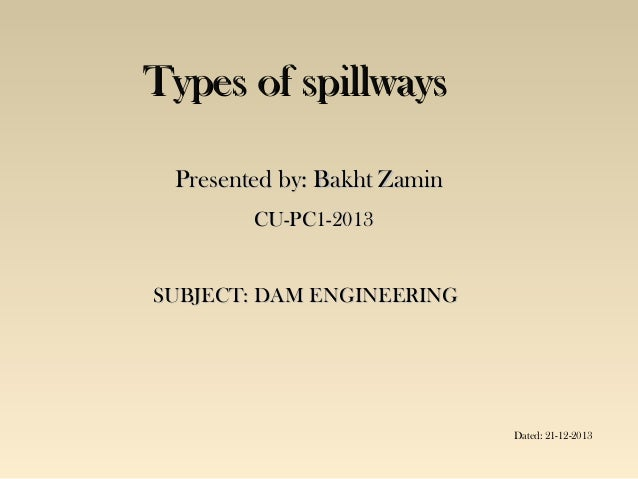 Types of spillways Presented by: Bakht Zamin CU-PC1-2013 SUBJECT: DAM ENGINEERING  Dated: 21-12-2013