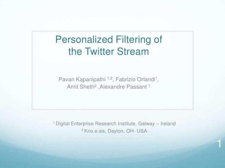 Personalized Filtering of   the Twitter Stream   Pavan Kapanipathi 1,2, Fabrizio Orlandi1,      Amit Sheth2 ,Alexandre Pas...
