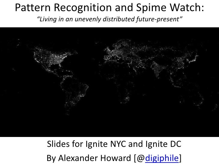"Pattern Recognition and Spime Watch:""Living in an unevenly distributed future-present""<br />Slides for Ignite NYC and Igni..."