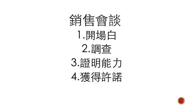 1.開場⽩: 有禮貌、眼中不能只有Key man 2.調查: 找出需求 (價格/品質) 3.證明能⼒: 讓他相信你 4.獲得許諾(失敗通常是調查不全⾯)