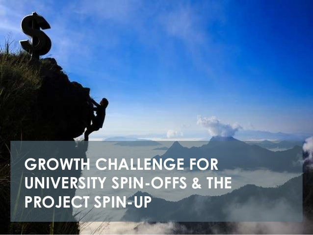 GROWTH CHALLENGE FORUNIVERSITY SPIN-OFFS & THEPROJECT SPIN-UP