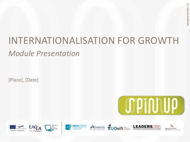 templateversion1.0 INTERNATIONALISATION FOR GROWTH Module Presentation [Place], [Date]