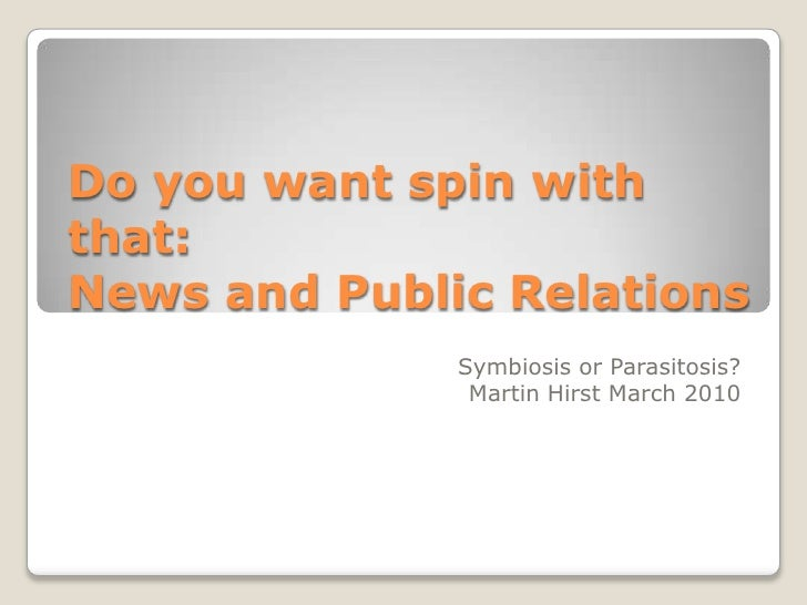 Do you want spin with that:News and Public Relations<br />Symbiosis or Parasitosis?<br />Martin Hirst March 2010<br />