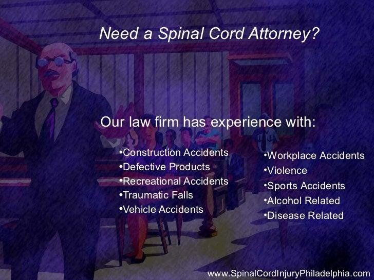 Need a Spinal Cord Attorney? <ul><li>Our law firm has experience with: </li></ul><ul><ul><li>Construction Accidents </li><...