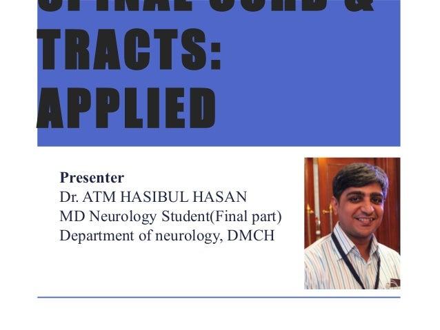 SPINAL CORD & TRACTS: APPLIED Presenter Dr. ATM HASIBUL HASAN MD Neurology Student(Final part) Department of neurology, DM...