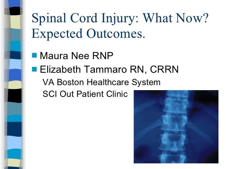 Spinal Cord Injury: What Now? Expected Outcomes. <ul><li>Maura Nee RNP </li></ul><ul><li>Elizabeth Tammaro RN, CRRN </li><...