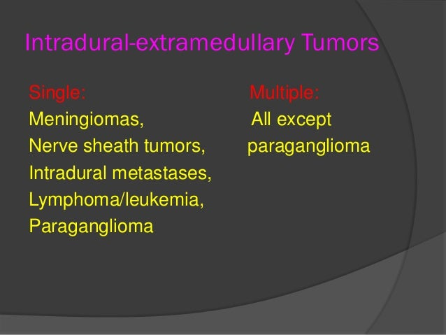 Intradural-extramedullary Tumors Single: Multiple: Meningiomas, All except Nerve sheath tumors, paraganglioma Intradural m...