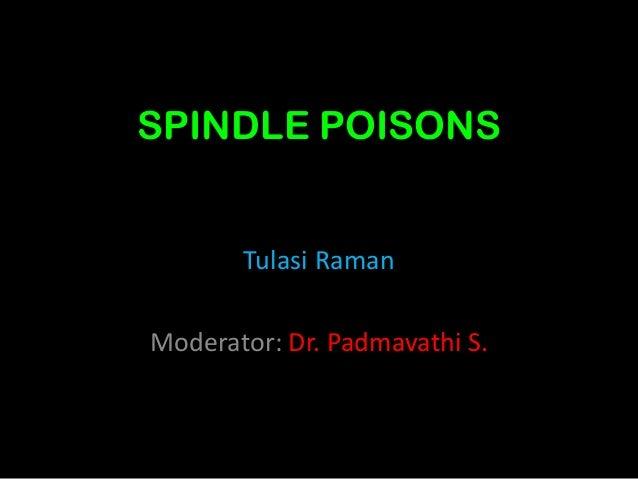 SPINDLE POISONS Tulasi Raman Moderator: Dr. Padmavathi S.