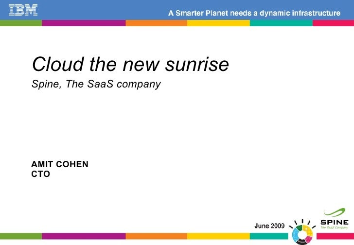 AMIT COHEN CTO <ul><li>Cloud the new sunrise </li></ul><ul><li>Spine, The SaaS company </li></ul>