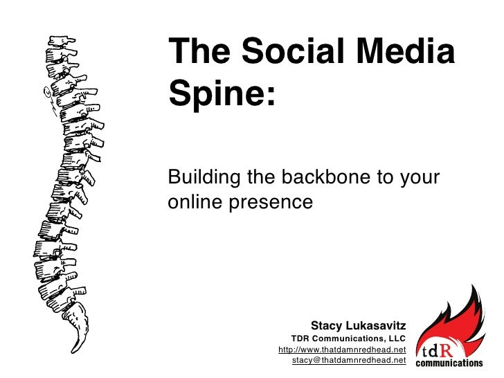 The Social Media Spine:  Building the backbone to your online presence                       Stacy Lukasavitz             ...