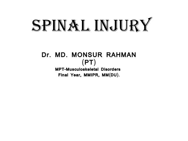 Spinal injury . .Dr MD MONSUR RAHMAN ( )PT -MPT Musculoskeletal Disorders , , ( ).Final Year MMIPR MM DU