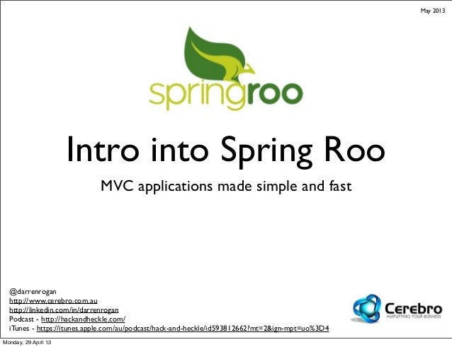 Intro into Spring RooMVC applications made simple and fast@darrenroganhttp://www.cerebro.com.auhttp://linkedin.com/in/darr...