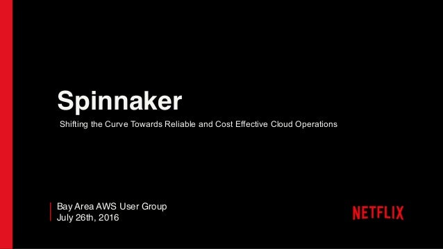 Spinnaker Bay Area AWS User Group July 26th, 2016 Shifting the Curve Towards Reliable and Cost Effective Cloud Operations