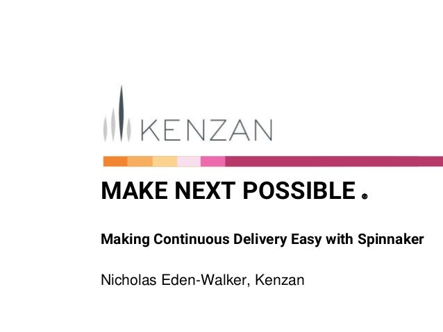 MAKE NEXT POSSIBLE Ⓡ Making Continuous Delivery Easy with Spinnaker Nicholas Eden-Walker, Kenzan
