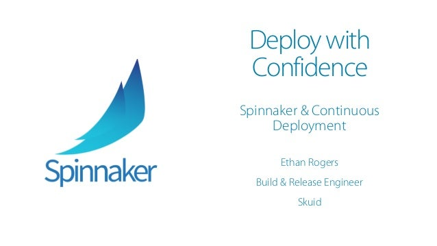 Deploywith Confidence Spinnaker & Continuous Deployment Ethan Rogers Build & Release Engineer Skuid