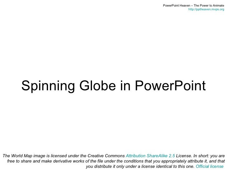 Spinning Globe in PowerPoint The World Map image is licensed under the Creative Commons  Attribution ShareAlike 2.5  Licen...