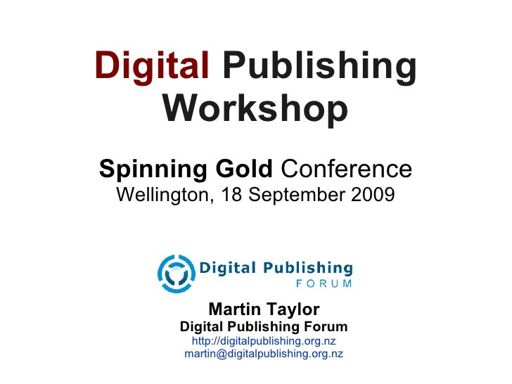 Digital   Publishing Workshop Spinning Gold  Conference Wellington, 18 September 2009 Martin Taylor Digital Publishing For...