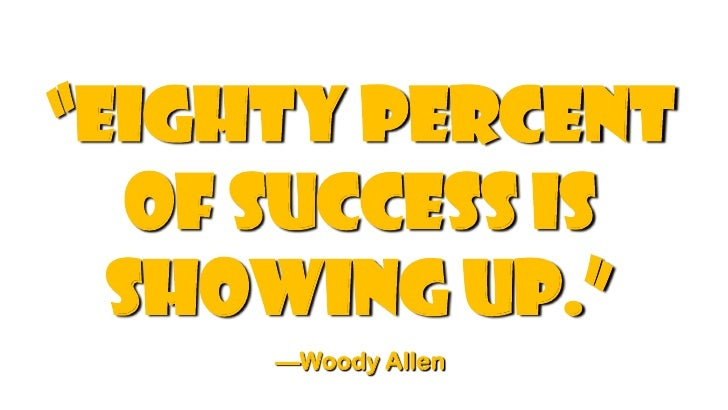 """eighty percent   of success is  showing up.""     —Woody Allen"