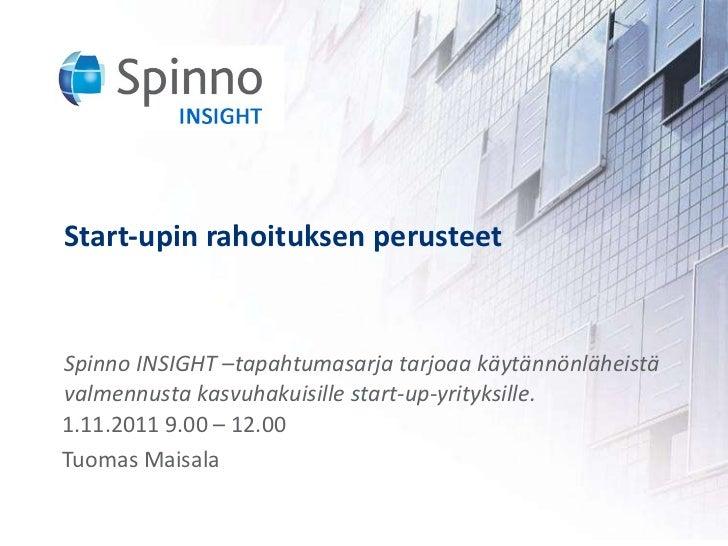 Start-upin rahoituksen perusteet 1.11.2011 9.00 – 12.00 Tuomas Maisala Spinno INSIGHT –tapahtumasarja tarjoaa käytännönläh...