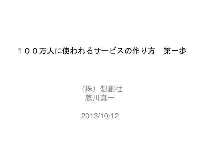 100万人に使われるサービスの作り方 第一歩 (株)想創社 藤川真一 2013/10/12