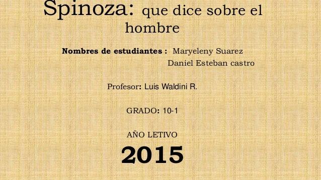 Spinoza: que dice sobre el hombre Nombres de estudiantes : Maryeleny Suarez Daniel Esteban castro Profesor: Luis Waldini R...