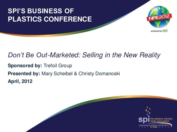 SPI'S BUSINESS OFPLASTICS CONFERENCEDon't Be Out-Marketed: Selling in the New RealitySponsored by: Trefoil GroupPresented ...