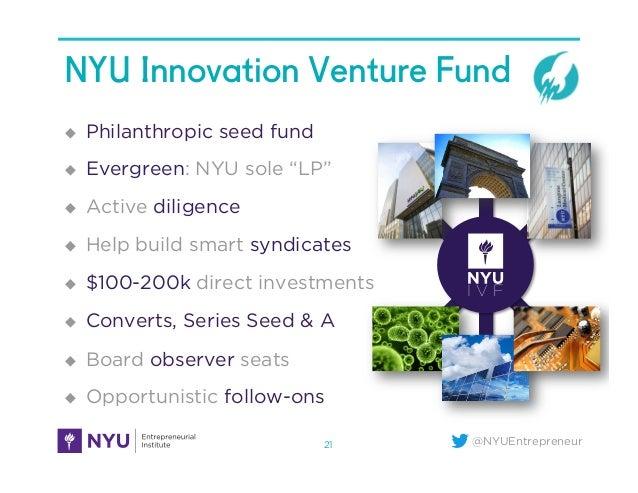 "@NYUEntrepreneur NYU Innovation Venture Fund u Philanthropic seed fund u Evergreen: NYU sole ""LP"" u Active diligence..."