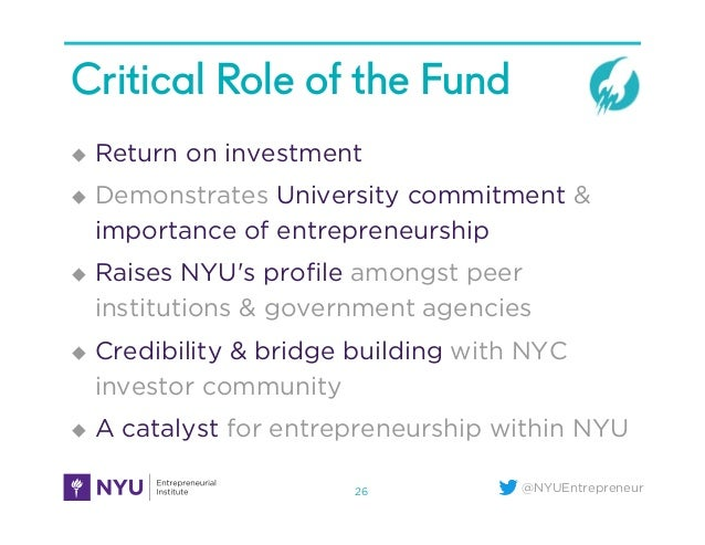@NYUEntrepreneur Critical Role of the Fund u Return on investment u Demonstrates University commitment & importance of...