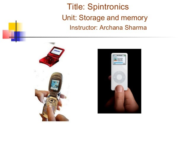 Title: Spintronics Unit: Storage and memory Instructor: Archana Sharma