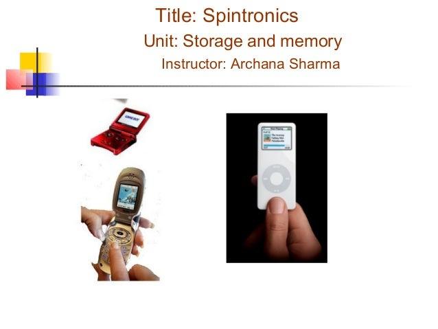 Title: Spintronics Unit: Storage and memory Instructor: Archana Sharma