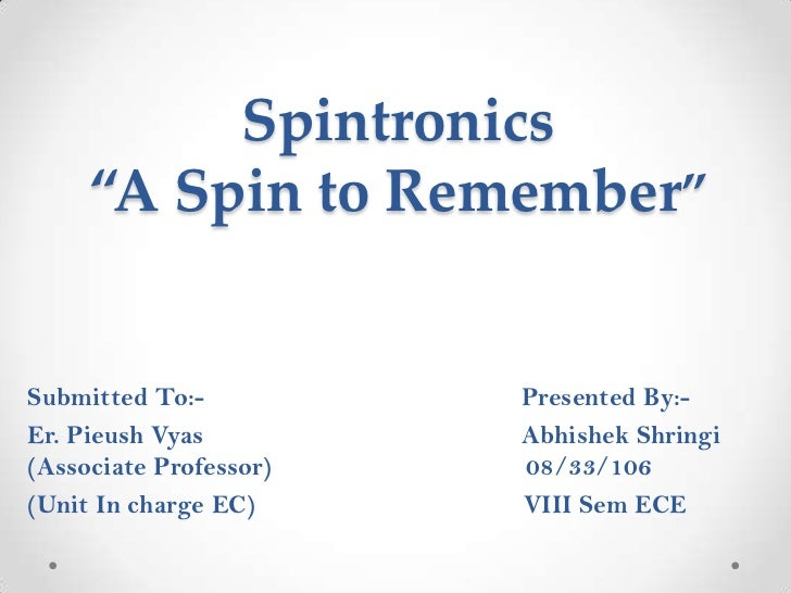 """Spintronics     """"A Spin to Remember""""Submitted To:-          Presented By:-Er. Pieush Vyas         Abhishek Shringi(Associa..."""