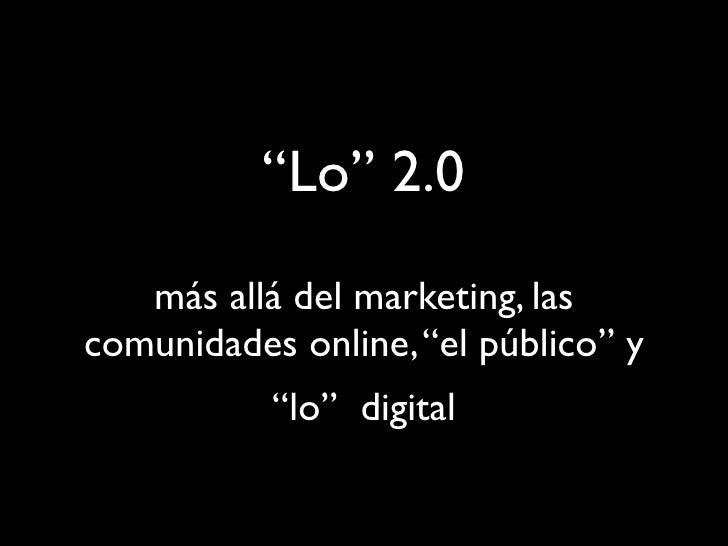 """""""Lo"""" 2.0    más allá del marketing, las comunidades online, """"el público"""" y            """"lo"""" digital"""