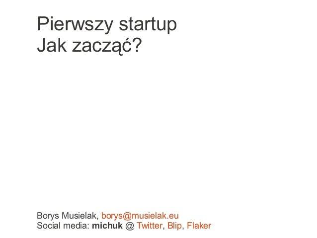 Borys Musielak, borys@musielak.eu Social media: michuk @ Twitter, Blip, Flaker Pierwszy startup Jak zacząć?