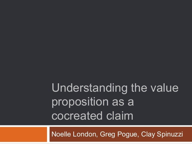 Understanding the value proposition as a cocreated claim Noelle London, Greg Pogue, Clay Spinuzzi