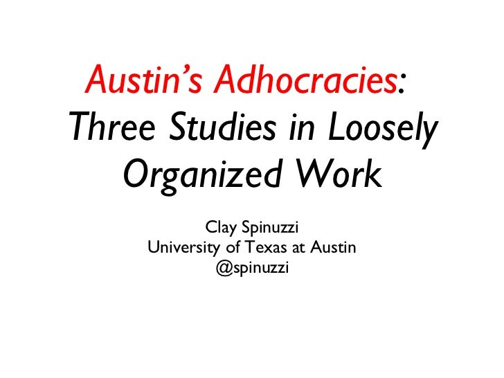 Austin's Adhocracies :  Three Studies in Loosely Organized Work Clay Spinuzzi University of Texas at Austin @spinuzzi