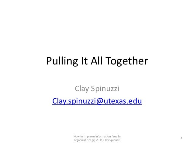 Pulling It All Together        Clay Spinuzzi Clay.spinuzzi@utexas.edu      How to improve information flow in             ...