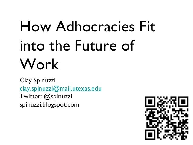 How Adhocracies Fit into the Future of Work Clay Spinuzzi clay.spinuzzi@mail.utexas.edu Twitter: @spinuzzi spinuzzi.blogsp...