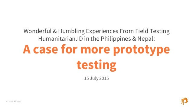 © 2015 Phase2 A case for more prototype testing 15 July 2015 Wonderful & Humbling Experiences From Field Testing Humanitar...