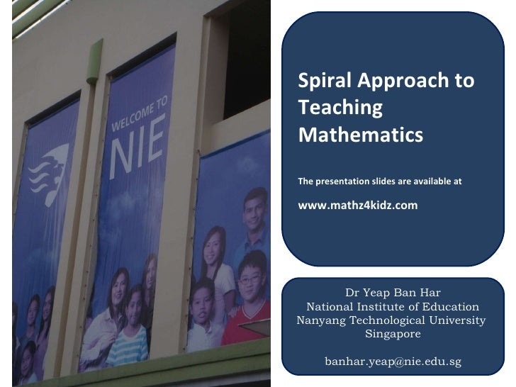 Spiral Approach to Teaching Mathematics The presentation slides are available at  www.mathz4kidz.com   Dr Yeap Ban Har Nat...