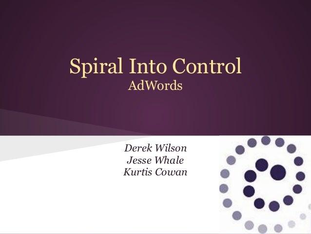 Spiral Into Control      AdWords     Derek Wilson      Jesse Whale     Kurtis Cowan