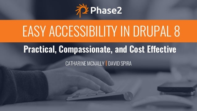 Practical, Compassionate, and Cost Effective EASY ACCESSIBILITY IN DRUPAL 8 CATHARINE MCNALLY | DAVID SPIRA