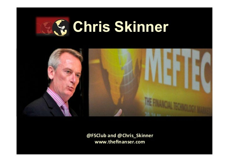 Chris Skinner @FSClub	  and	  @Chris_Skinner	     www.thefinanser.com	       ©	  	  Chris	  Skinner.	  	  All	  rights	  re...